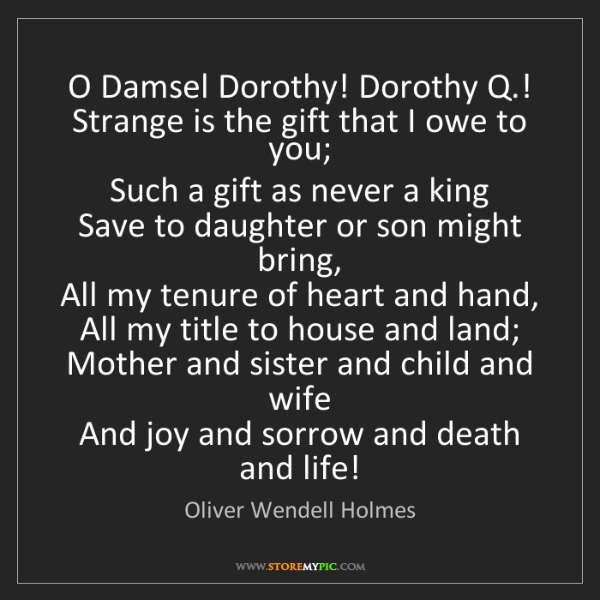 Oliver Wendell Holmes: O Damsel Dorothy! Dorothy Q.!   Strange is the gift that...