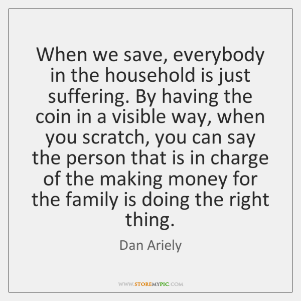When we save, everybody in the household is just suffering. By having ...