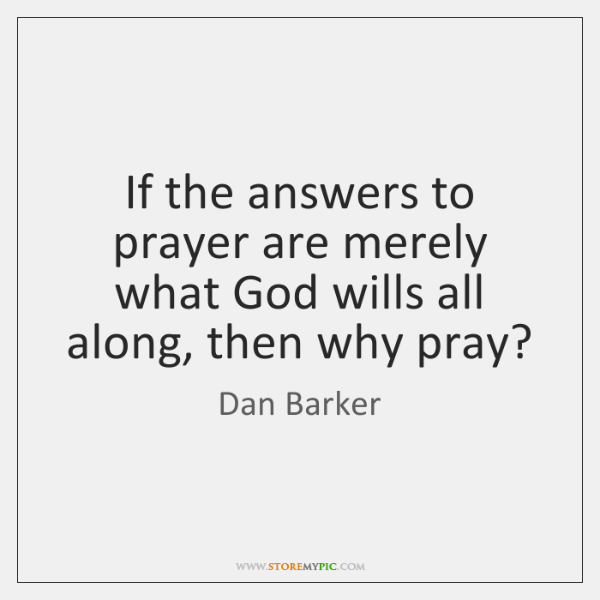 If the answers to prayer are merely what God wills all along, ...
