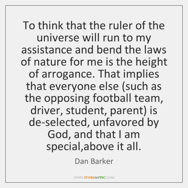 To think that the ruler of the universe will run to my ...