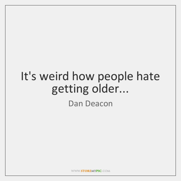It's weird how people hate getting older...