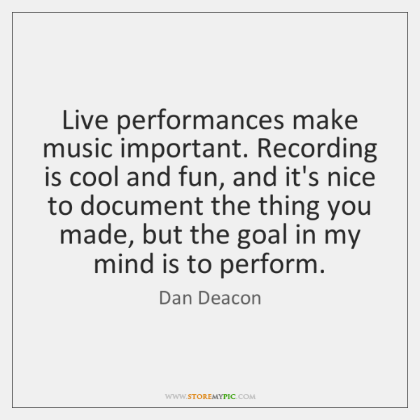 Live performances make music important. Recording is cool and fun, and it's ...