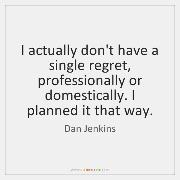 I actually don't have a single regret, professionally or domestically. I planned ...