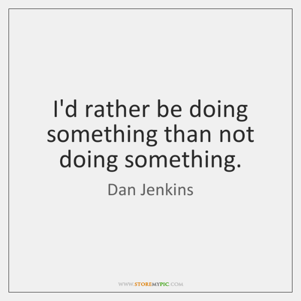 I'd rather be doing something than not doing something.