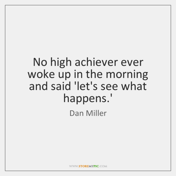 No high achiever ever woke up in the morning and said 'let's ...