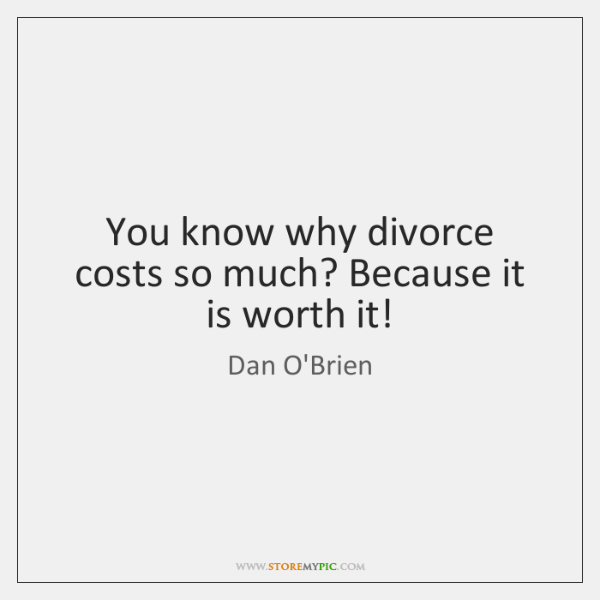You know why divorce costs so much? Because it is worth it!