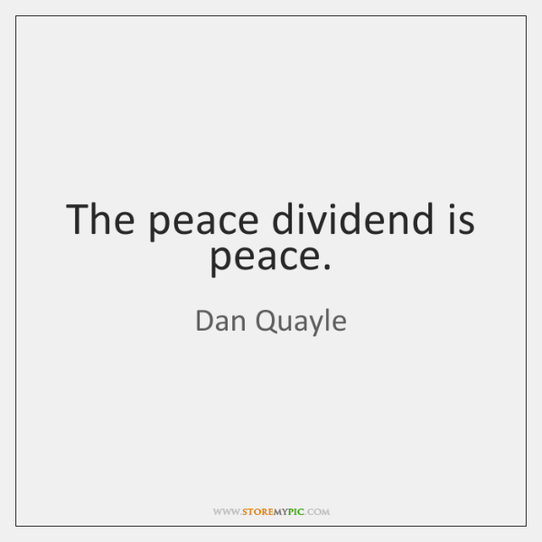 The peace dividend is peace.