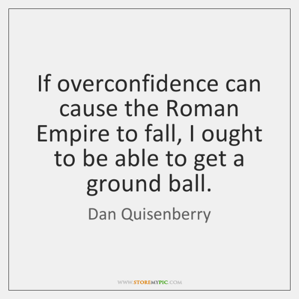 If overconfidence can cause the Roman Empire to fall, I ought to ...