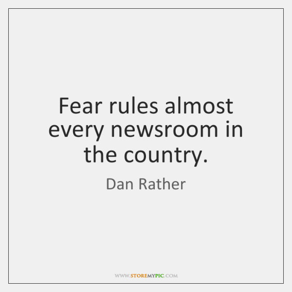Fear rules almost every newsroom in the country.