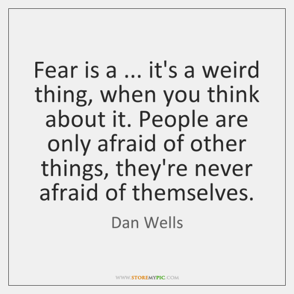 Fear is a ... it's a weird thing, when you think about it. ...