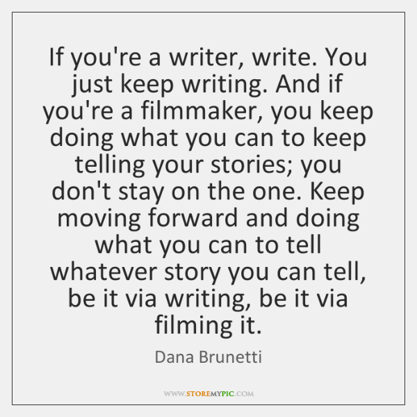 If you're a writer, write. You just keep writing. And if you're ...