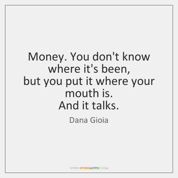 Money. You don't know where it's been,   but you put it where ...