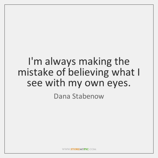 I'm always making the mistake of believing what I see with my ...