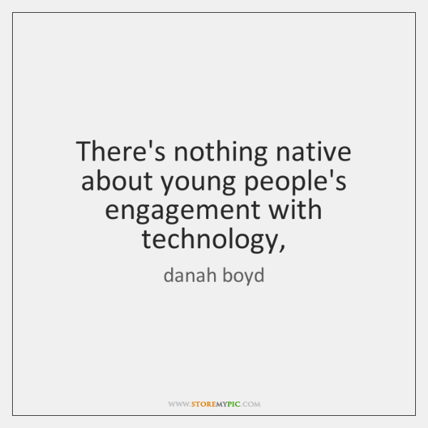 There's nothing native about young people's engagement with technology,