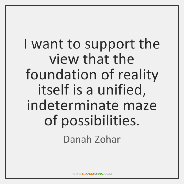 I want to support the view that the foundation of reality itself ...