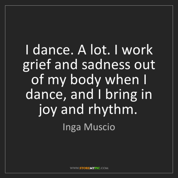 Inga Muscio: I dance. A lot. I work grief and sadness out of my body...