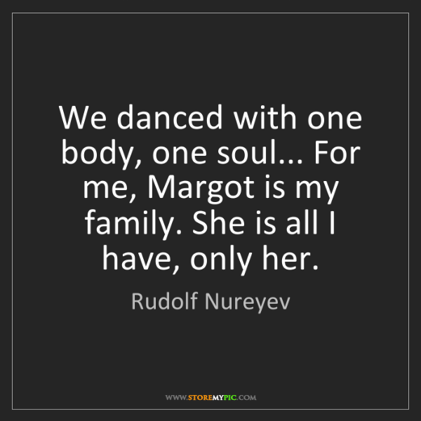 Rudolf Nureyev: We danced with one body, one soul... For me, Margot is...