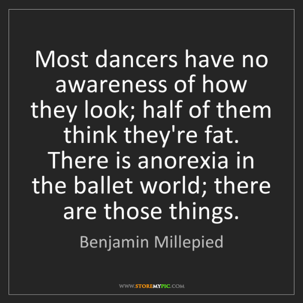 Benjamin Millepied: Most dancers have no awareness of how they look; half...