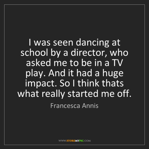 Francesca Annis: I was seen dancing at school by a director, who asked...