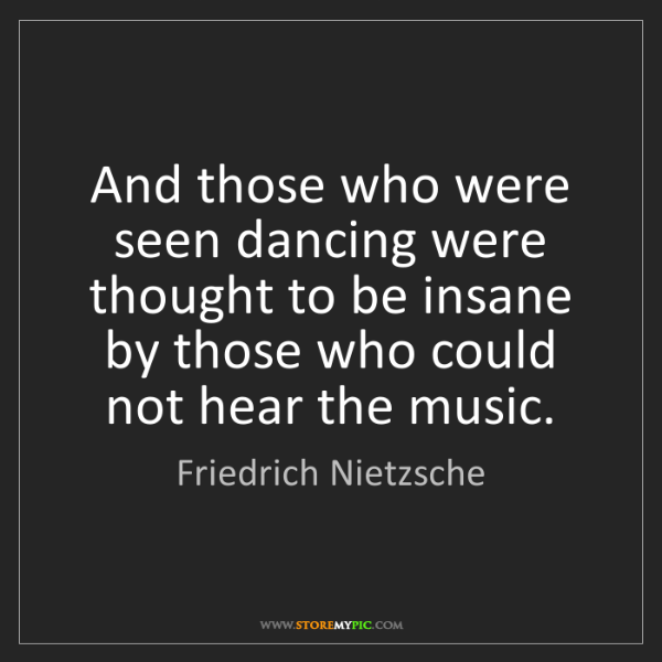 Friedrich Nietzsche: And those who were seen dancing were thought to be insane...