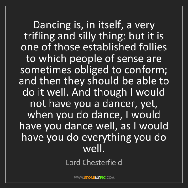 Lord Chesterfield: Dancing is, in itself, a very trifling and silly thing:...