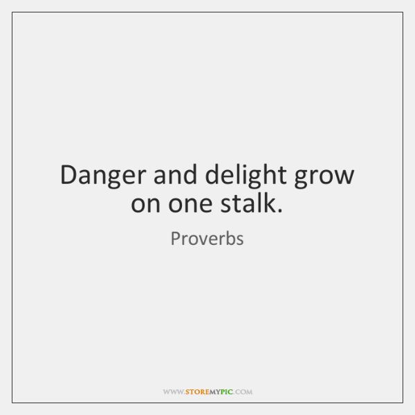 Danger and delight grow on one stalk.