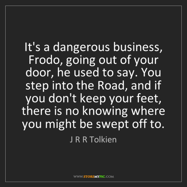 J R R Tolkien: It's a dangerous business, Frodo, going out of your door,...