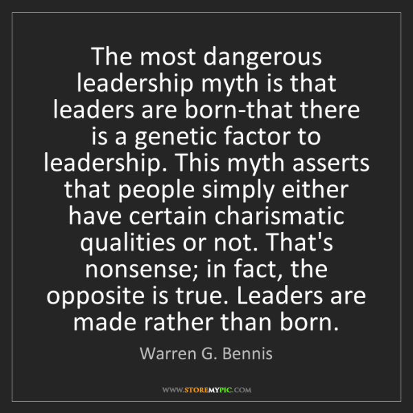 Warren G. Bennis: The most dangerous leadership myth is that leaders are...