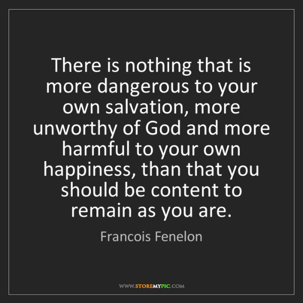Francois Fenelon: There is nothing that is more dangerous to your own salvation,...