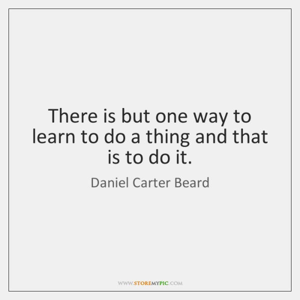 There is but one way to learn to do a thing and ...