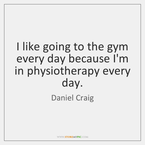 I like going to the gym every day because I'm in physiotherapy ...