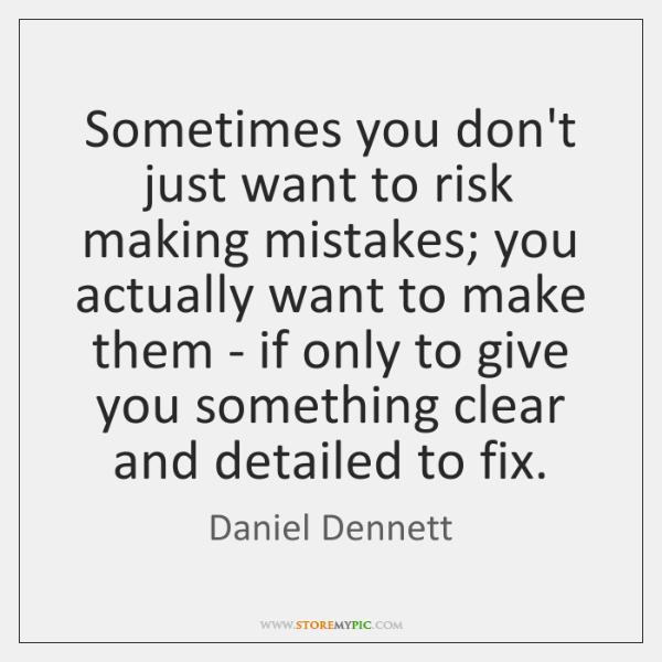 Sometimes you don't just want to risk making mistakes; you actually want ...
