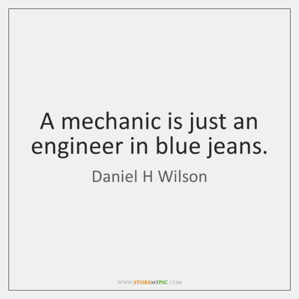 A mechanic is just an engineer in blue jeans.