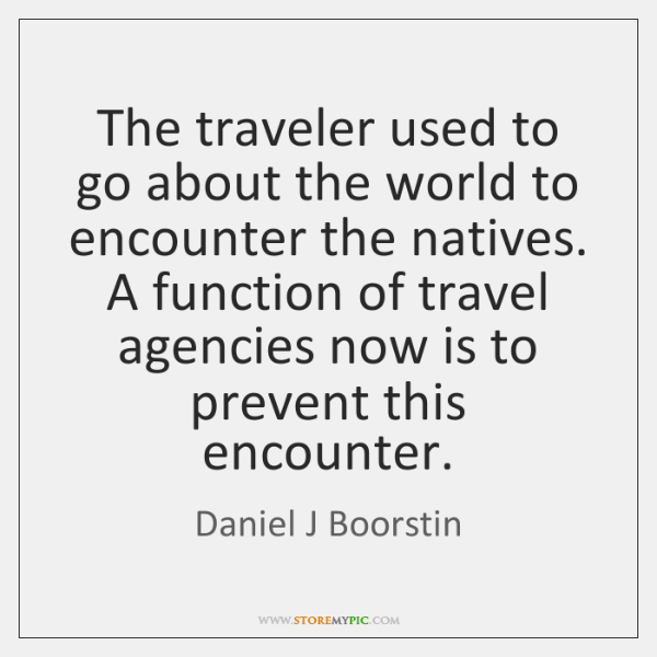 The traveler used to go about the world to encounter the natives. ...