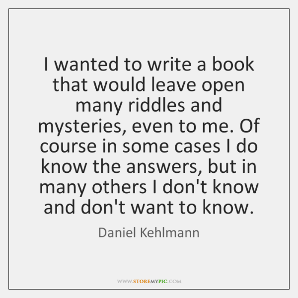 I wanted to write a book that would leave open many riddles ...