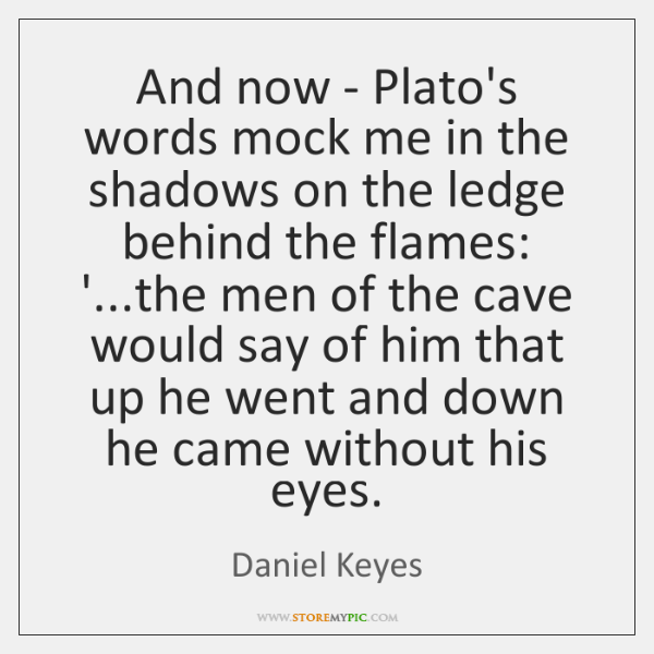 And now - Plato's words mock me in the shadows on the ...