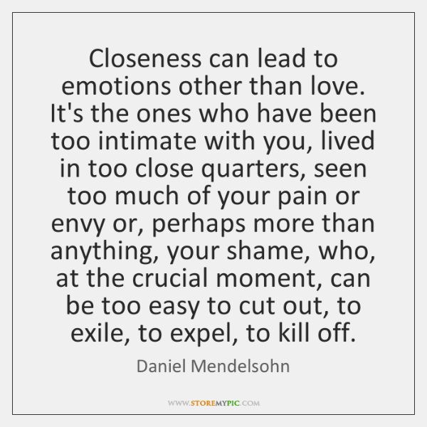 Closeness can lead to emotions other than love. It's the ones who ...