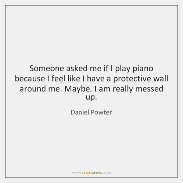 Someone asked me if I play piano because I feel like I ...