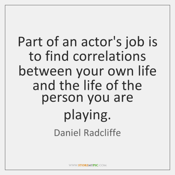 Part of an actor's job is to find correlations between your own ...