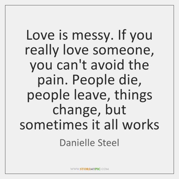 Love is messy. If you really love someone, you can't avoid the ...