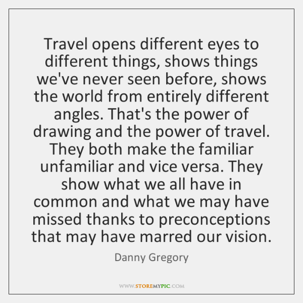 Travel opens different eyes to different things, shows things we've never seen ...