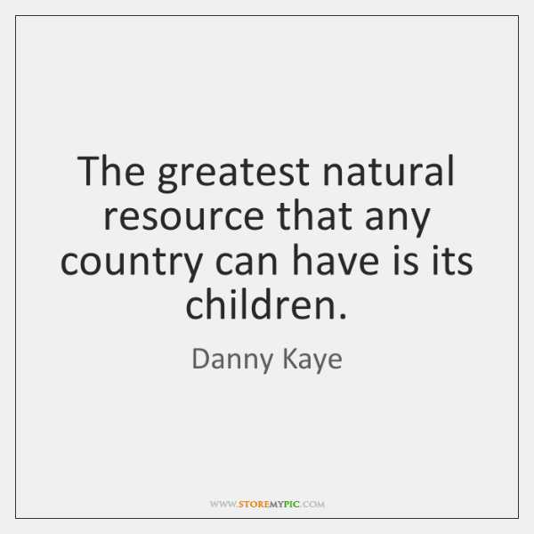The greatest natural resource that any country can have is its children.