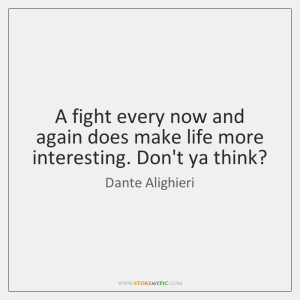 A fight every now and again does make life more interesting. Don't ...