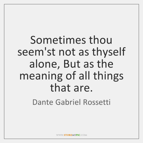 Sometimes thou seem'st not as thyself alone, But as the meaning of ...