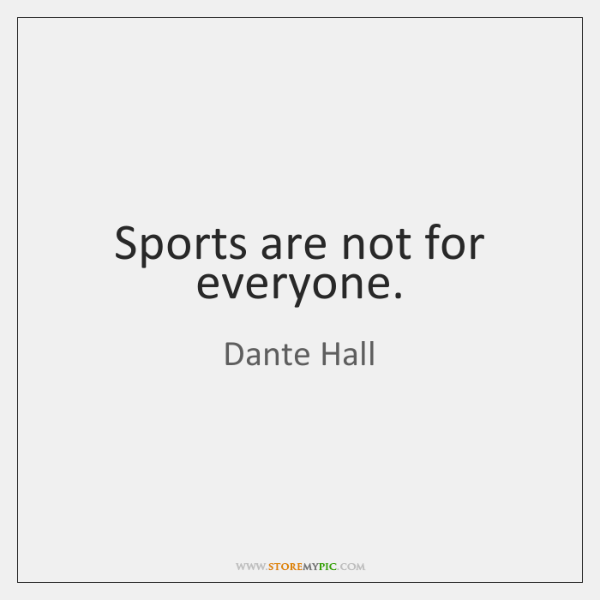Sports are not for everyone.
