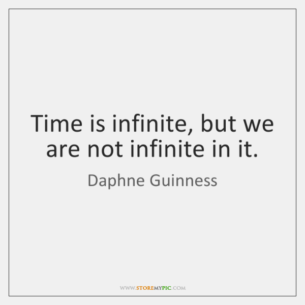 Time is infinite, but we are not infinite in it.