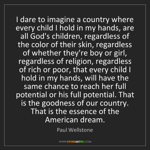 Paul Wellstone: I dare to imagine a country where every child I hold...