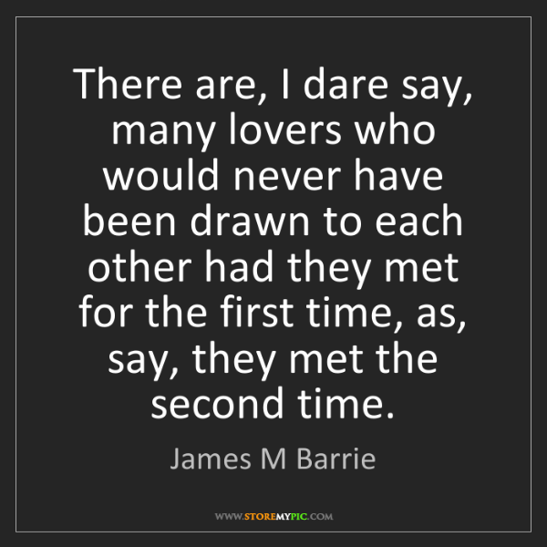 James M Barrie: There are, I dare say, many lovers who would never have...