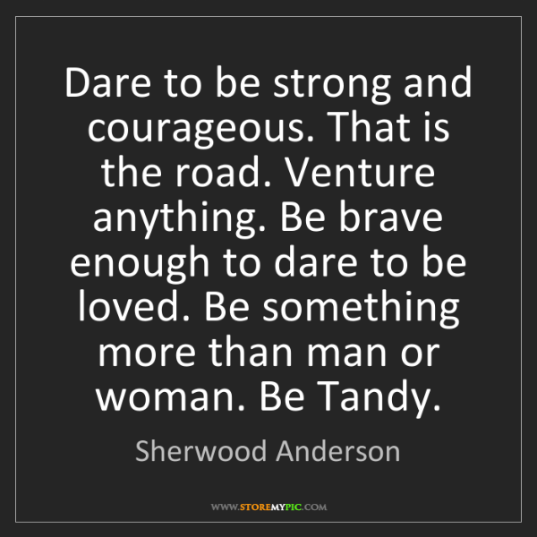 Sherwood Anderson: Dare to be strong and courageous. That is the road. Venture...