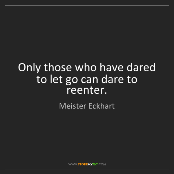 Meister Eckhart: Only those who have dared to let go can dare to reenter.